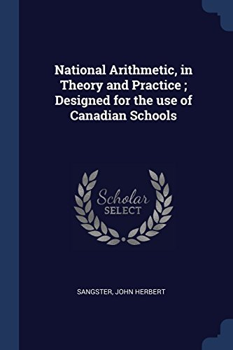 National Arithmetic, in Theory and Practice ; Designed for the use of Canadian Schools