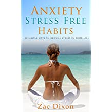 Anxiety: Stress Free Habits: 100 Simple Ways To Reduce Stress In Your Life (BONUS Worth $500 Inside, Anxiety, Anxiety Cure, Anxiety Relief, 100 ways)