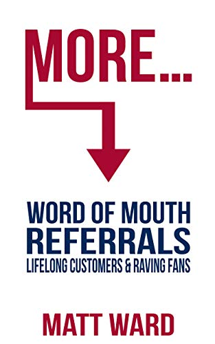 MORE...: Word of Mouth Referrals, Lifelong Customers &