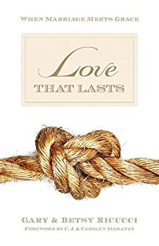 Love That Lasts (Foreword by CJ and Carolyn Mahaney): When Marriage Meets Grace by [Ricucci, Gary, Ricucci, Betsy]