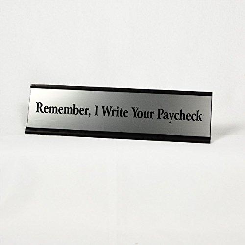 Funny Desk Plate - Remember, I Write Your Paycheck Desk Plate (289/BlackHolder)