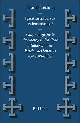 Ignatius Adversus Valentinianos?: Chronologische und Theologiegeschichtliche Studien zu Den Briefen des Ignatius von Antiochiez: Chronologische Und ... (Vigiliae Christianae, Supplements)