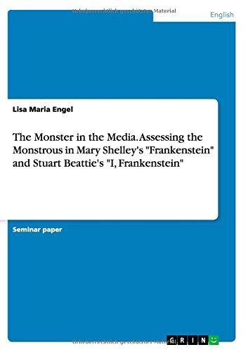 The Monster in the Media. Assessing the Monstrous in Mary Shelley's Frankenstein and Stuart Beattie's I, Frankenstein by Lisa Maria Engel (2015-01-30)