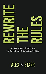 Rewrite the Rules: An Unconventional Way to Build an Intentional Life by Alex Starr