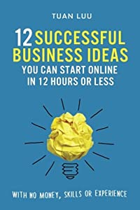 12 Successful Business Ideas You Can Start Online in 12 Hours or Less: With No Money, Skills, or Experience (Online Business Series) (Volume 1) from CreateSpace Independent Publishing Platform