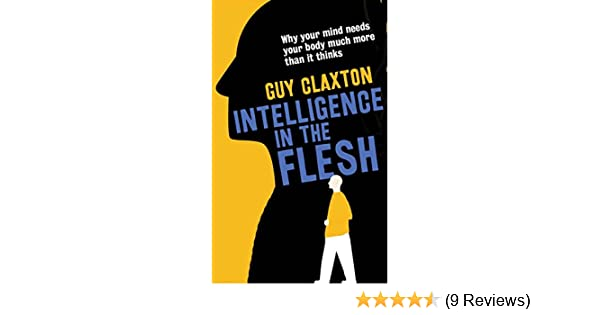 Amazon intelligence in the flesh why your mind needs your body amazon intelligence in the flesh why your mind needs your body much more than it thinks ebook guy claxton kindle store fandeluxe Images
