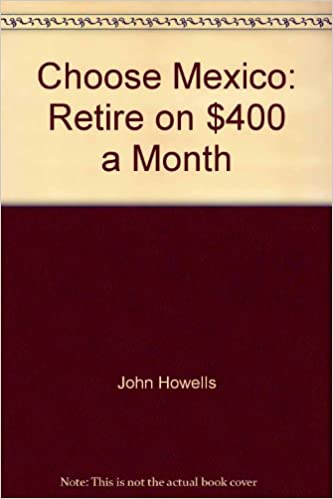 Book Choose Mexico: Retire on $400 a month (Choose Mexico for Retirement: Retirement Discoveries for Every Budget)