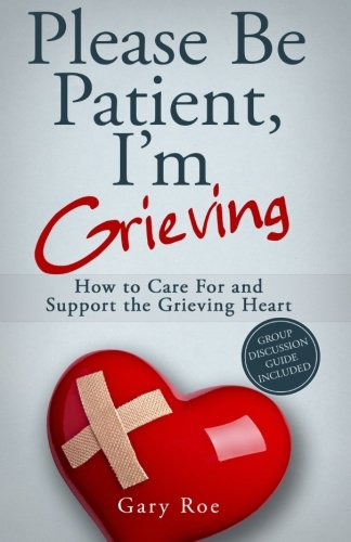 Please Be Patient, I'm Grieving: How To Care For And Support The Grieving Heart (Good Grief Series) (Volume 3)
