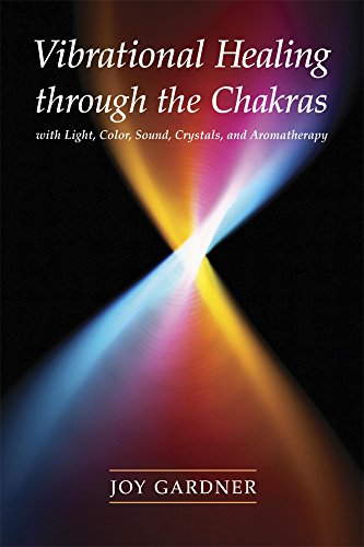 Vibrational Healing Through the Chakras: With Light, Color, Sound, Crystals, and Aromatherapy