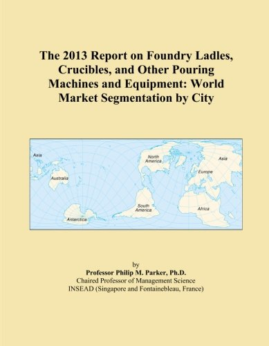 The 2013 Report on Foundry Ladles, Crucibles, and Other Pouring Machines and Equipment: World Market Segmentation by City