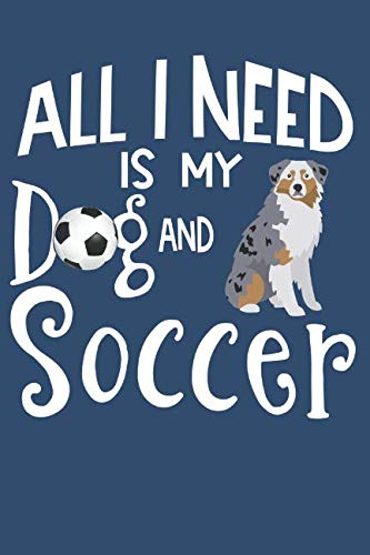 All-I-Need-Is-My-Dog-And-Soccer-Australian-Shepherd-Dog-Journal-Lined-Blank-Paper