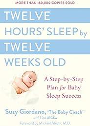 Twelve Hours' Sleep by Twelve Weeks Old: A Step-by-Step Plan for Baby Sleep Suc