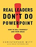 img - for Real Leaders Don't Do PowerPoint: How to Sell Yourself and Your Ideas by Christopher Witt (2009-02-03) book / textbook / text book