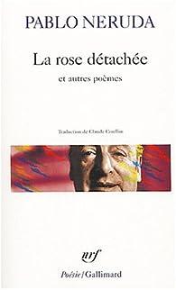 La rose détachée et autres poèmes par Pablo Neruda