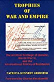 Trophies of War and Empire: The Archival Heritage of Ukraine, World War II, and the International Politics of Restitution, Patricia Kennedy Grimsted, 0916458768
