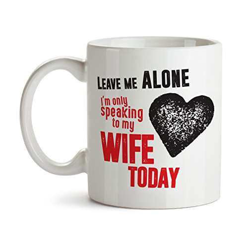 Leave Me Alone I'm Only Speaking to My Wife Today / Marriage Husband Mug Cool Funny and Inspirational Gifts 11 oz ounce White Ceramic Tea Cup Cute Ultimate Travel Gear - Best Owner Joke Fun Sarcasm