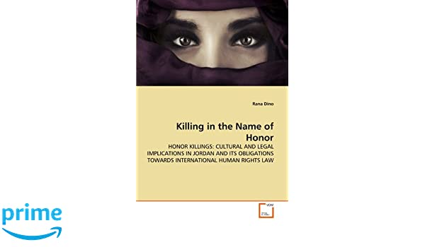 Killing in the Name of Honor: HONOR KILLINGS: CULTURAL AND LEGAL IMPLICATIONS IN JORDAN AND ITS OBLIGATIONS TOWARDS INTERNATIONAL HUMAN RIGHTS LAW: Rana ...