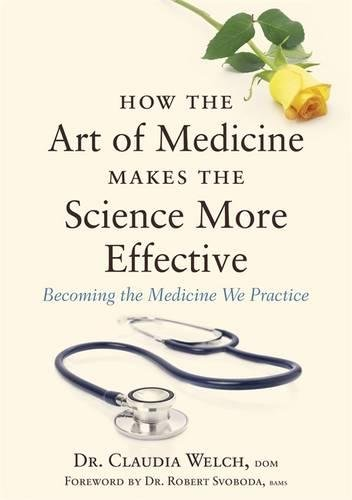 How the Art of Medicine Makes the Science More Effective: Becoming the Medicine We Practice (How the Art of Medicine Makes Effective Physicians)