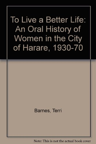 To Live a Better Life: An Oral History of Women in the City of Harare, 1930-70