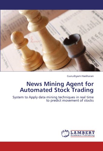 News Mining Agent for Automated Stock Trading: System to Apply data mining techniques in real time to predict movement of stocks Pdf
