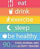 """Food Journal and Activity Tracker 90 Days: Eat Drink Exercise Sleep Be Healthy, Healthy Living, Meal and Exercise Notebook, Daily Food and Exercise Journal, Food Diary, Health Tracking Journal, Food Journal for Tracking Meals, Personal Meal Planner, 7.5"""" x 9.25"""""""