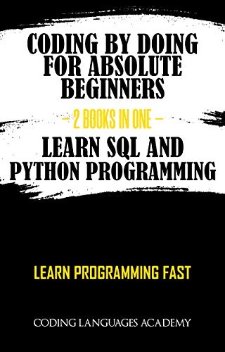 Coding by Doing: For Absolute Beginners  - 2 Books in One -  Learn SQL and Python Programming: Learn Programming Fast