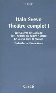Théâtre complet, tome 1 : Les Colères de Giuliano, Les Théories du comte Alberto, Le Voleur dans la maison par Italo Svevo