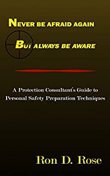 Never Be Afraid Again, But Always Be Aware!: A Protection Consultant's guide to Personal Safety Preparation Techniques