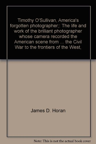 Timothy Osullivan Civil War - Timothy O'Sullivan, America's forgotten photographer;: The life and work of the brilliant photographer whose camera recorded the American scene from ... the Civil War to the frontiers of the West,
