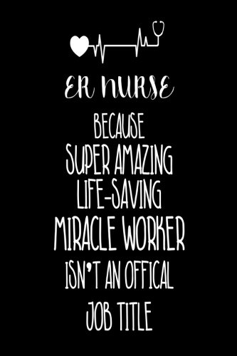 ER Nurse Because Super Amazing Life-Saving Miracle Worker Isn't An Official Job Title: Best Emergency Room Nurse Ever Appreciation Gag Gift Notebook