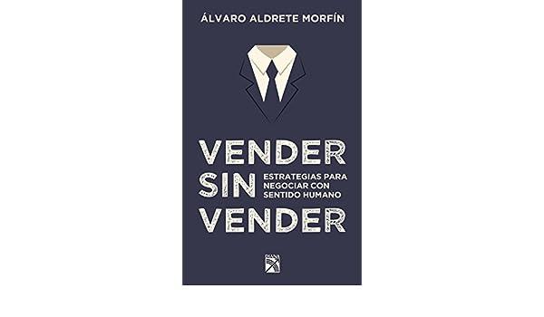 Vender sin vender: Estrategias para negociar con sentido humano eBook: Álvaro Aldrete Morfín: Amazon.es: Tienda Kindle