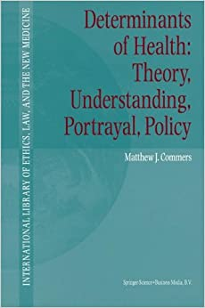 Determinants of Health: Theory, Understanding, Portrayal, Policy (International Library of Ethics, Law, and the New Medicine)