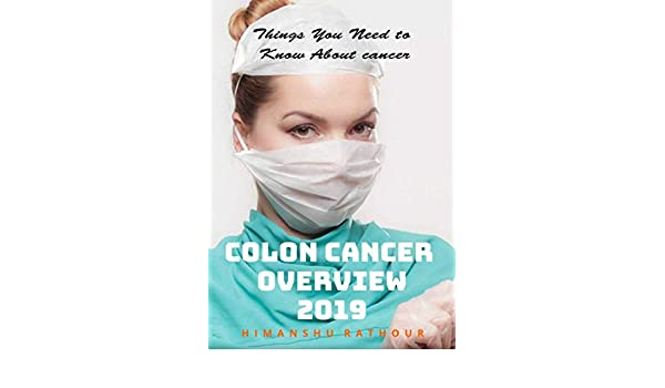 Colon Cancer Overview 2019 The Complete Guide To Understanding It Causes Symptoms Stages Treatment Prevention Ebook Rathour Himanshu Amazon Ca Kindle Store