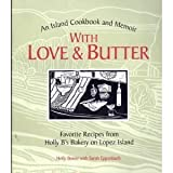 With Love and Butter: Favorite Recipes from Holly B's Bakery on Lopez Island : An Island Cookbook and Memoir
