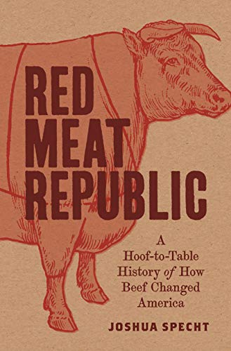 Red Meat Republic: A Hoof-to-Table History of How Beef Changed America (Histories of Economic Life) by Joshua Specht