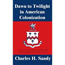 Dawn to Twilight in American Colonization: The Story of the Sandys and Others Who Settled Virginia and the Other Colonies