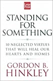 Standing for Something : Ten Neglected Virtues That Will Heal Our Hearts and Homes, Hinckley, Gordon B., 1568959249