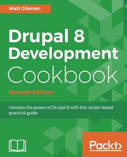 Drupal 8 Development Cookbook - Second Edition: Harness the power of Drupal 8 with this recipe-based practical guide