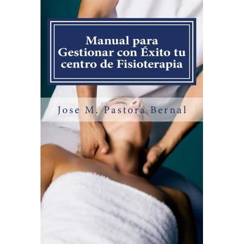 Manual para Gestionar con Éxito tu centro de Fisioterapia: Gestión y Marketing para Fisioterapeutas