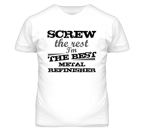 cargeekteescom-screw-the-rest-im-the-best-metal-refinisher-trades-t-shirt-2xl-white