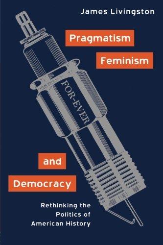Pragmatism, Feminism, and Democracy: Rethinking the Politics of American History
