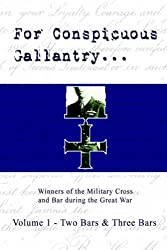 For Conspicuous Gallantry...: Winners of the Military Cross and Bar During the Great War: Two Bars and Three Bars v. 1