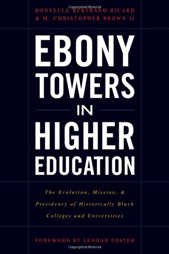 Ebony Towers in Higher Education: The Evolution, Mission, and Presidency of Historically Black Colleges and Universities (The History Of Historically Black Colleges And Universities)