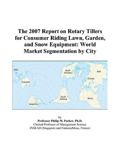 The 2007 Report on Rotary Tillers for Consumer Riding Lawn, Garden, and Snow Equipment: World Market Segmentation by City
