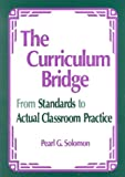 The Curriculum Bridge : From Standards to Actual Classroom Practice, Solomon, Pearl G., 0803967055