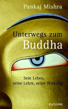 Unterwegs zum Buddha: Sein Leben, seine Lehre, seine Wirkung Gebundenes Buch – 16. September 2005 Pankaj Mishra Ditte Bandini Giovanni Bandini Blessing