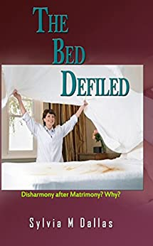 The Bed Defiled: Disharmony After Matrimony? Why? by [Dallas, Sylvia M]