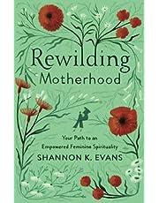Rewilding Motherhood: Your Path to an Empowered Feminine Spirituality