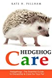Hedgehogs: The Essential Guide to Ownership & Care for Your Pet (Hedgehog Care)