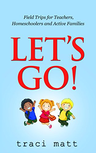 Let's Go!: Field Trips for Teachers, Homeschoolers and Active Families